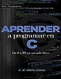 Aprender a programar en C: de 0 a 99 en un solo libro: Un viaje desde la programación estructurada...
